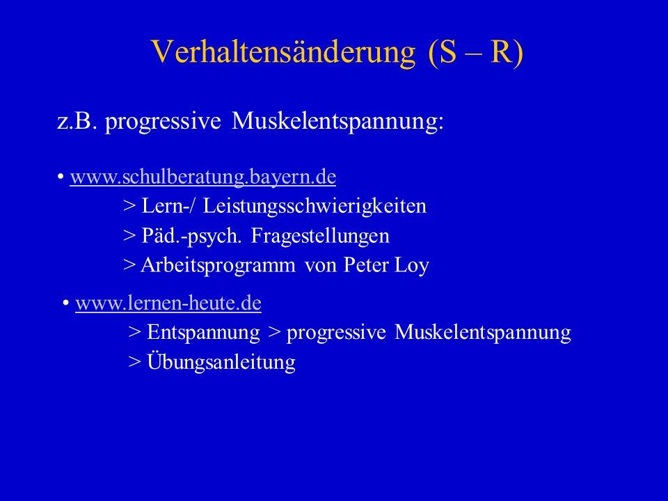 Verhaltensänderung (S – R) z.B. progressive Muskelentspannung: www.schulberatung.bayern.de > Lern-/ Leistungsschwierigkeiten > Päd.-psych. Fragestellu