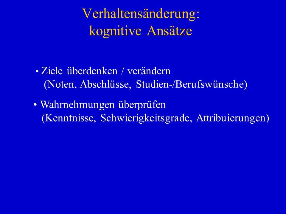 Verhaltensänderung: kognitive Ansätze Ziele überdenken / verändern (Noten, Abschlüsse, Studien-/Berufswünsche) Wahrnehmungen überprüfen (Kenntnisse, S