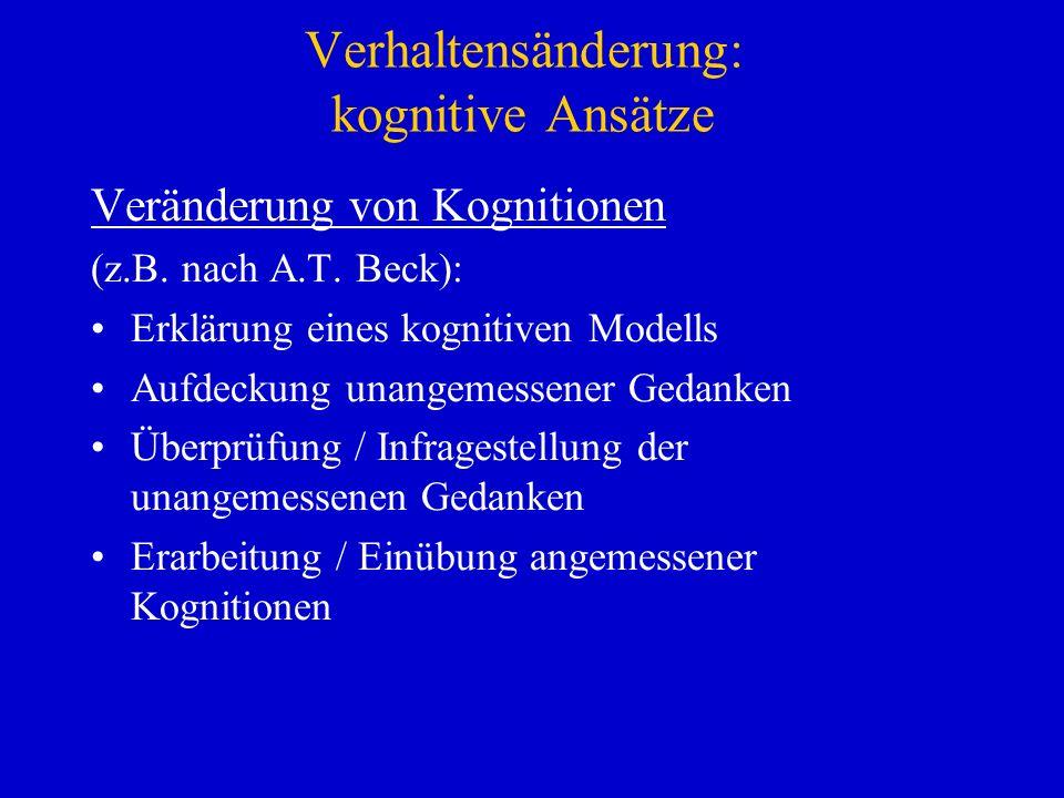 Verhaltensänderung: kognitive Ansätze Veränderung von Kognitionen (z.B. nach A.T. Beck): Erklärung eines kognitiven Modells Aufdeckung unangemessener