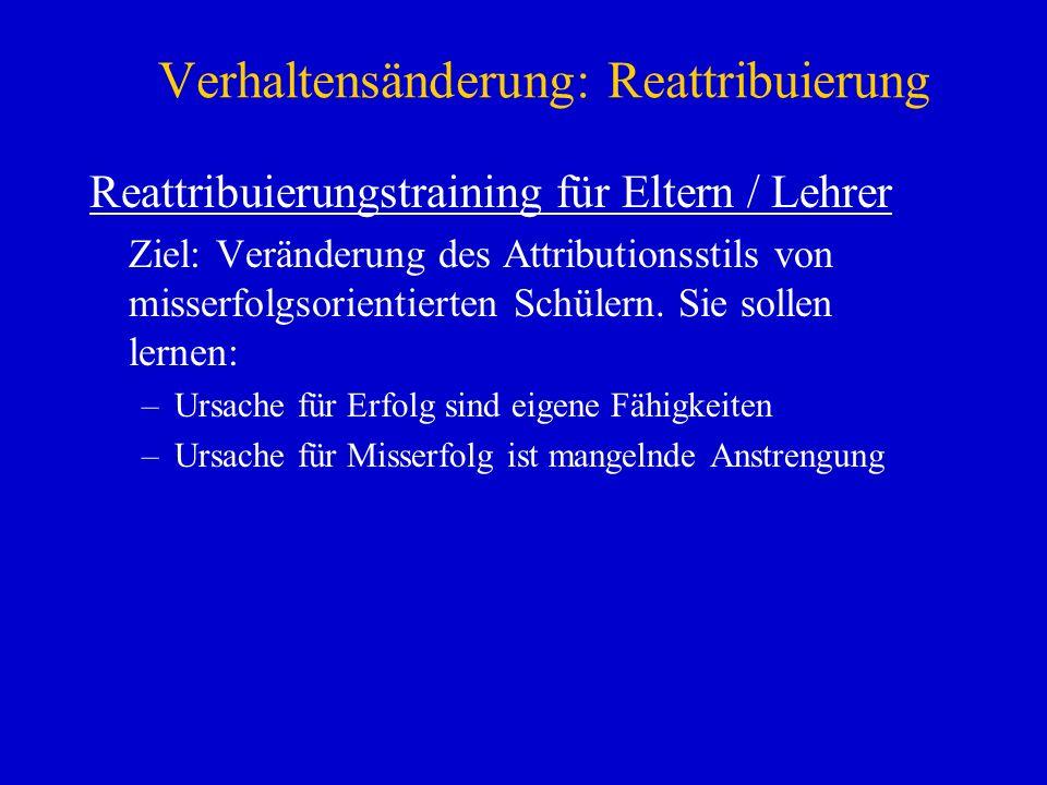 Verhaltensänderung: Reattribuierung Reattribuierungstraining für Eltern / Lehrer Ziel: Veränderung des Attributionsstils von misserfolgsorientierten S