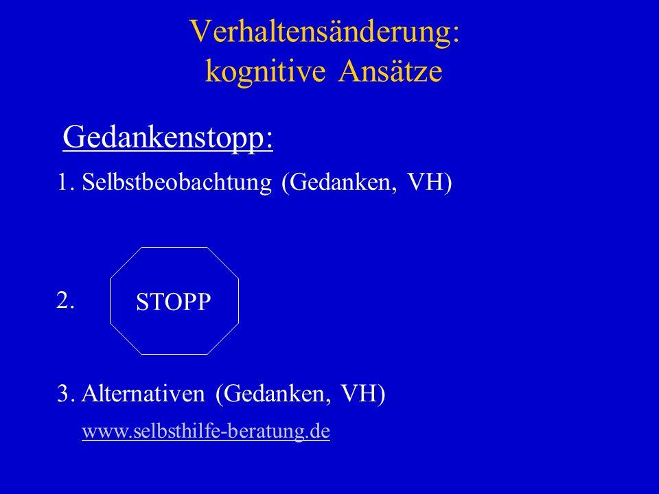 Verhaltensänderung: kognitive Ansätze 1. Selbstbeobachtung (Gedanken, VH) STOPP 2. 3. Alternativen (Gedanken, VH) Gedankenstopp: www.selbsthilfe-berat