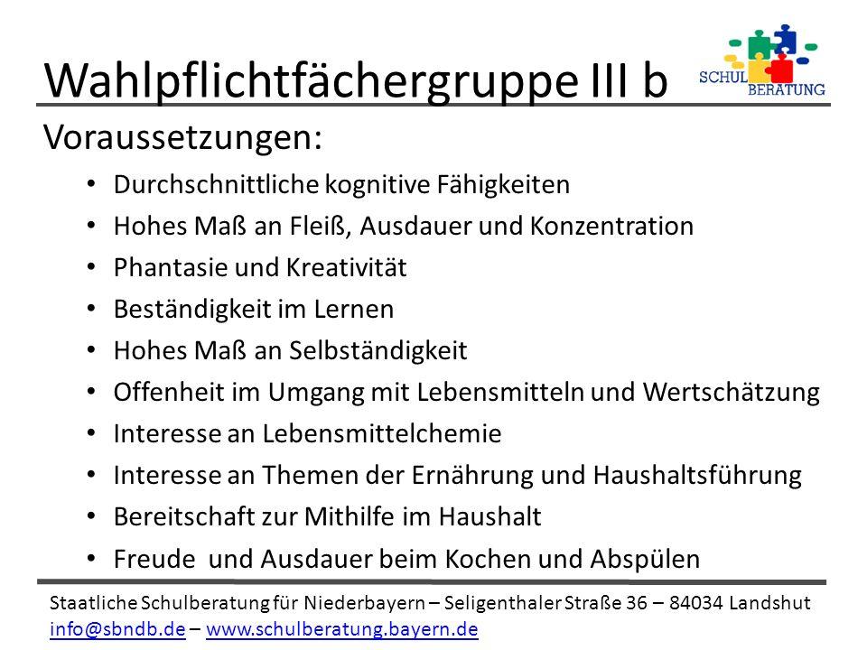 Staatliche Schulberatung für Niederbayern – Seligenthaler Straße 36 – 84034 Landshut info@sbndb.deinfo@sbndb.de – www.schulberatung.bayern.dewww.schulberatung.bayern.de Voraussetzungen: Durchschnittliche kognitive Fähigkeiten Hohes Maß an Fleiß, Ausdauer und Konzentration Phantasie und Kreativität Beständigkeit im Lernen Hohes Maß an Selbständigkeit Offenheit im Umgang mit Lebensmitteln und Wertschätzung Interesse an Lebensmittelchemie Interesse an Themen der Ernährung und Haushaltsführung Bereitschaft zur Mithilfe im Haushalt Freude und Ausdauer beim Kochen und Abspülen Wahlpflichtfächergruppe III b