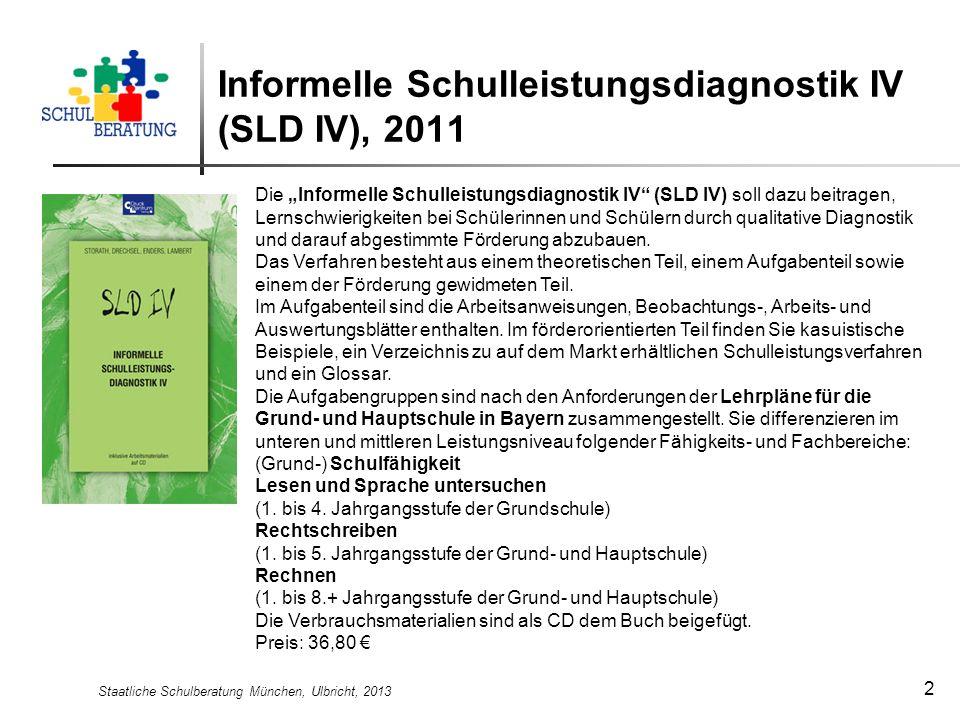 Staatliche Schulberatung München, Ulbricht, 2013 2 Informelle Schulleistungsdiagnostik IV (SLD IV), 2011 Die Informelle Schulleistungsdiagnostik IV (S