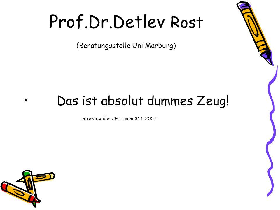 Prof.Dr.Detlev Rost (Beratungsstelle Uni Marburg) Das ist absolut dummes Zeug! Interview der ZEIT vom 31.5.2007