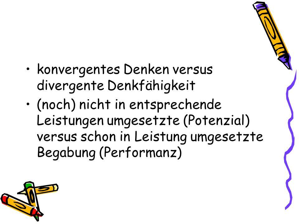 konvergentes Denken versus divergente Denkfähigkeit (noch) nicht in entsprechende Leistungen umgesetzte (Potenzial) versus schon in Leistung umgesetzt