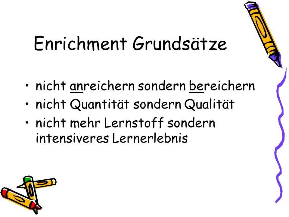 Enrichment Grundsätze nicht anreichern sondern bereichern nicht Quantität sondern Qualität nicht mehr Lernstoff sondern intensiveres Lernerlebnis