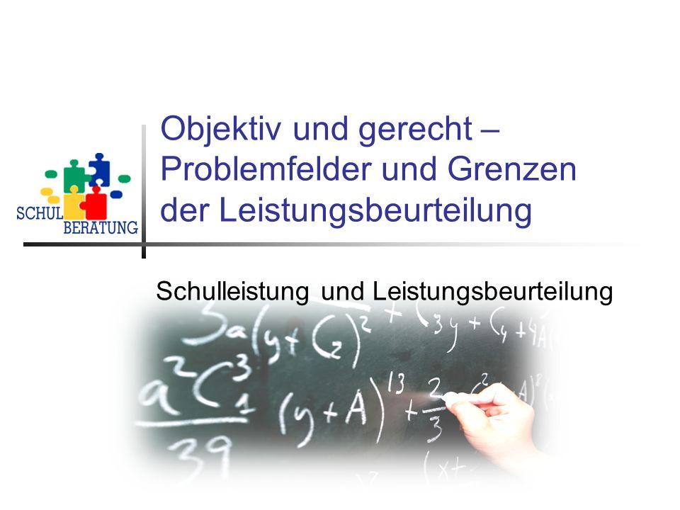 Objektiv und gerecht – Problemfelder und Grenzen der Leistungsbeurteilung Schulleistung und Leistungsbeurteilung