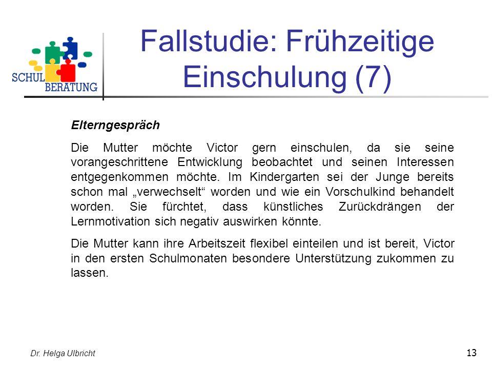 Dr. Helga Ulbricht 13 Fallstudie: Frühzeitige Einschulung (7) Elterngespräch Die Mutter möchte Victor gern einschulen, da sie seine vorangeschrittene