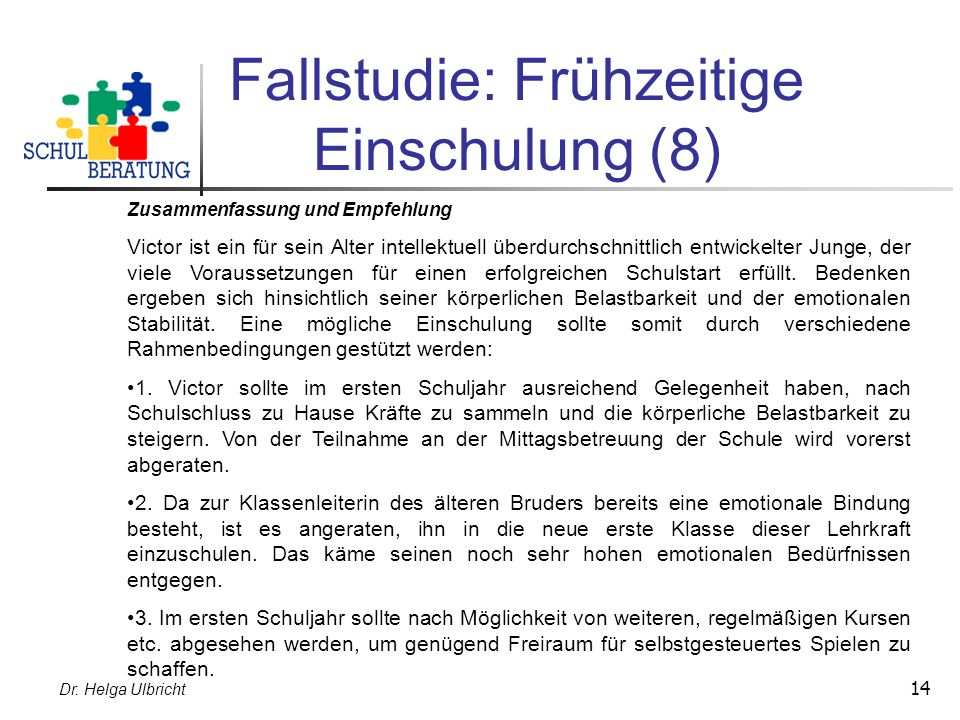 Dr. Helga Ulbricht 14 Fallstudie: Frühzeitige Einschulung (8) Zusammenfassung und Empfehlung Victor ist ein für sein Alter intellektuell überdurchschn