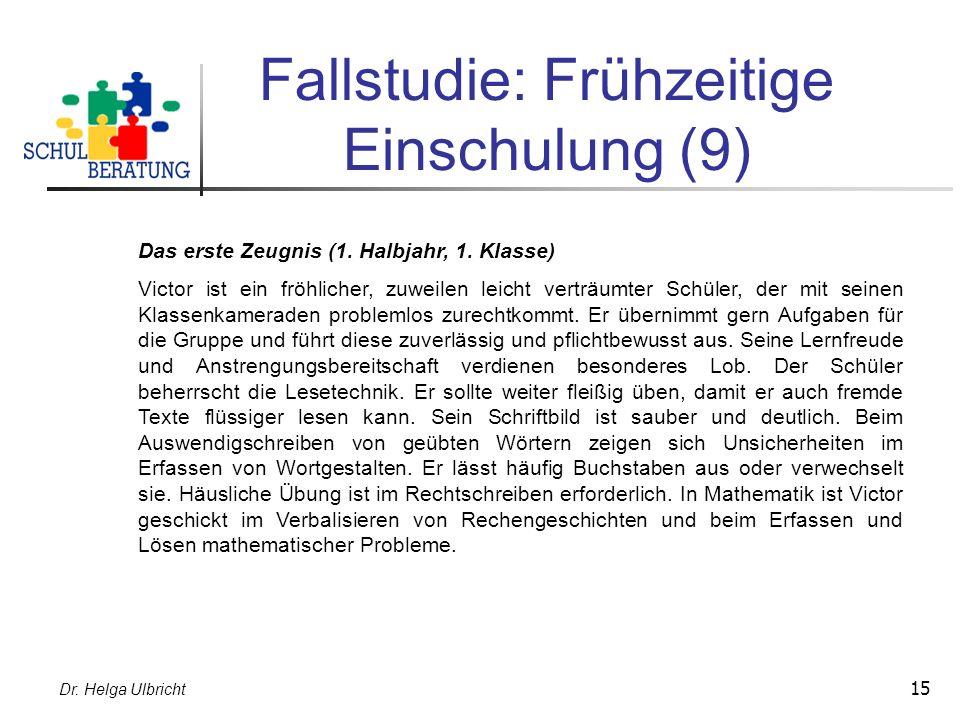 Dr. Helga Ulbricht 15 Fallstudie: Frühzeitige Einschulung (9) Das erste Zeugnis (1. Halbjahr, 1. Klasse) Victor ist ein fröhlicher, zuweilen leicht ve