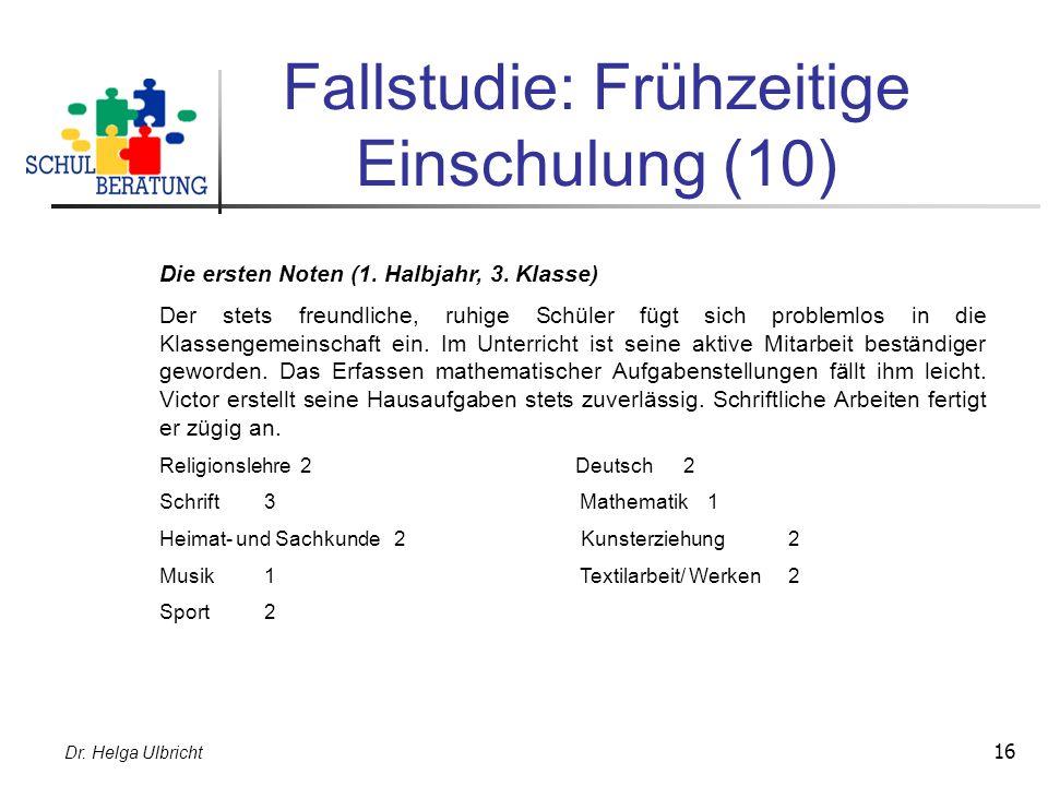 Dr. Helga Ulbricht 16 Fallstudie: Frühzeitige Einschulung (10) Die ersten Noten (1. Halbjahr, 3. Klasse) Der stets freundliche, ruhige Schüler fügt si