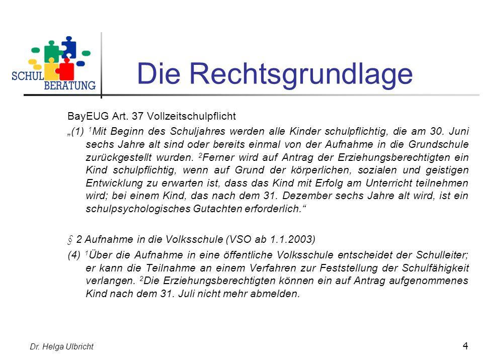 Dr. Helga Ulbricht 4 Die Rechtsgrundlage BayEUG Art. 37 Vollzeitschulpflicht (1) 1 Mit Beginn des Schuljahres werden alle Kinder schulpflichtig, die a