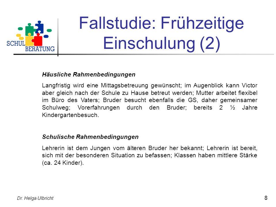Dr. Helga Ulbricht 8 Fallstudie: Frühzeitige Einschulung (2) Häusliche Rahmenbedingungen Langfristig wird eine Mittagsbetreuung gewünscht; im Augenbli