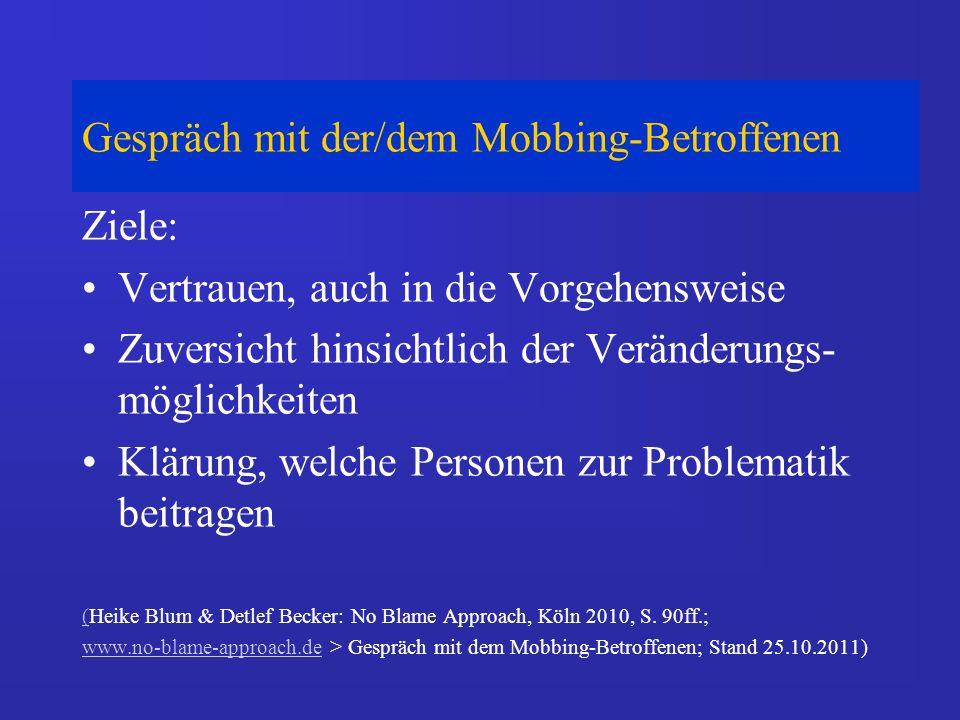 Gespräch mit der/dem Mobbing-Betroffenen Ziele: Vertrauen, auch in die Vorgehensweise Zuversicht hinsichtlich der Veränderungs- möglichkeiten Klärung, welche Personen zur Problematik beitragen ((Heike Blum & Detlef Becker: No Blame Approach, Köln 2010, S.