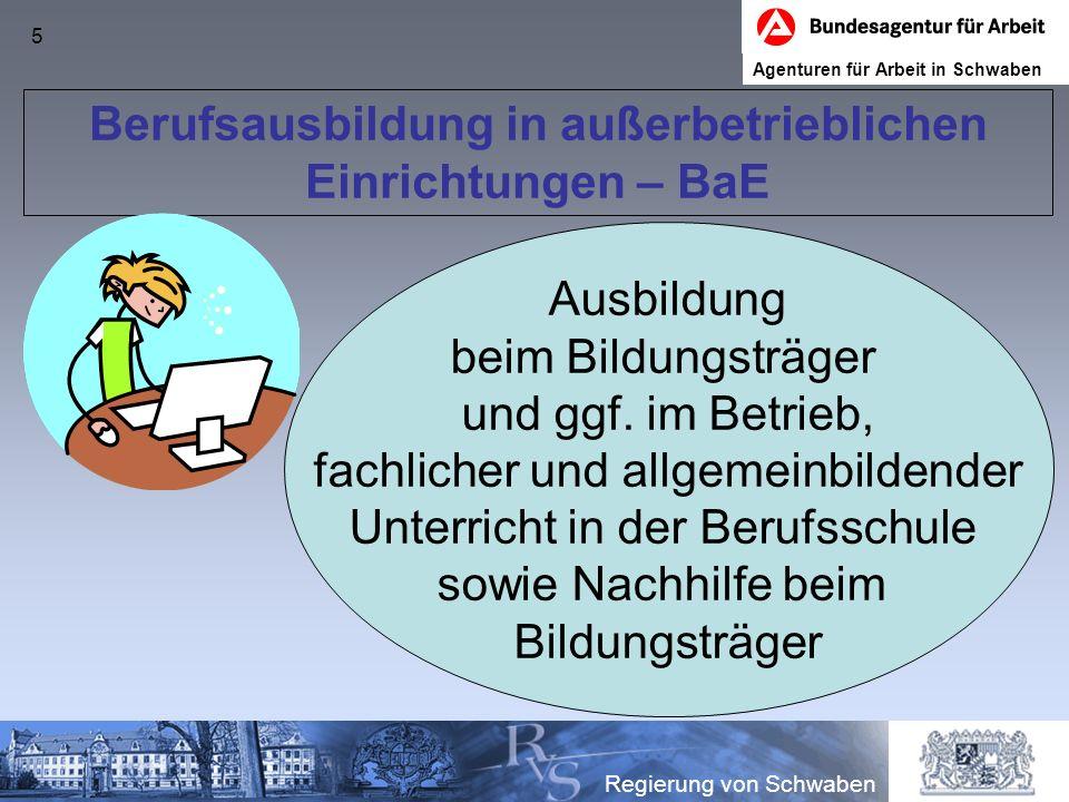 5 Berufsausbildung in außerbetrieblichen Einrichtungen – BaE Regierung von Schwaben Ausbildung beim Bildungsträger und ggf. im Betrieb, fachlicher und