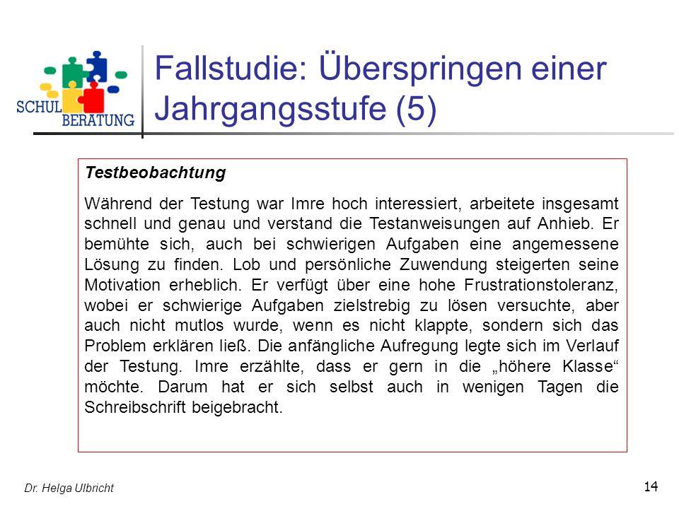 Dr. Helga Ulbricht 14 Fallstudie: Überspringen einer Jahrgangsstufe (5) Testbeobachtung Während der Testung war Imre hoch interessiert, arbeitete insg