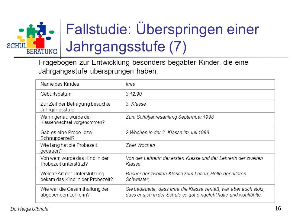 Dr. Helga Ulbricht 16 Fallstudie: Überspringen einer Jahrgangsstufe (7) Fragebogen zur Entwicklung besonders begabter Kinder, die eine Jahrgangsstufe