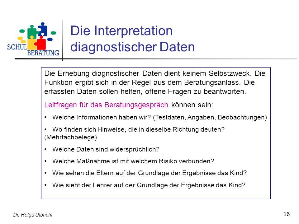 Dr. Helga Ulbricht 16 Die Interpretation diagnostischer Daten Die Erhebung diagnostischer Daten dient keinem Selbstzweck. Die Funktion ergibt sich in