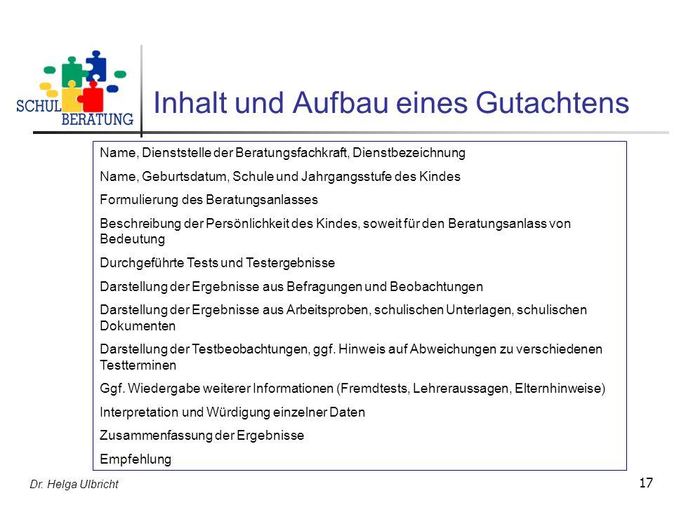 Dr. Helga Ulbricht 17 Inhalt und Aufbau eines Gutachtens Name, Dienststelle der Beratungsfachkraft, Dienstbezeichnung Name, Geburtsdatum, Schule und J