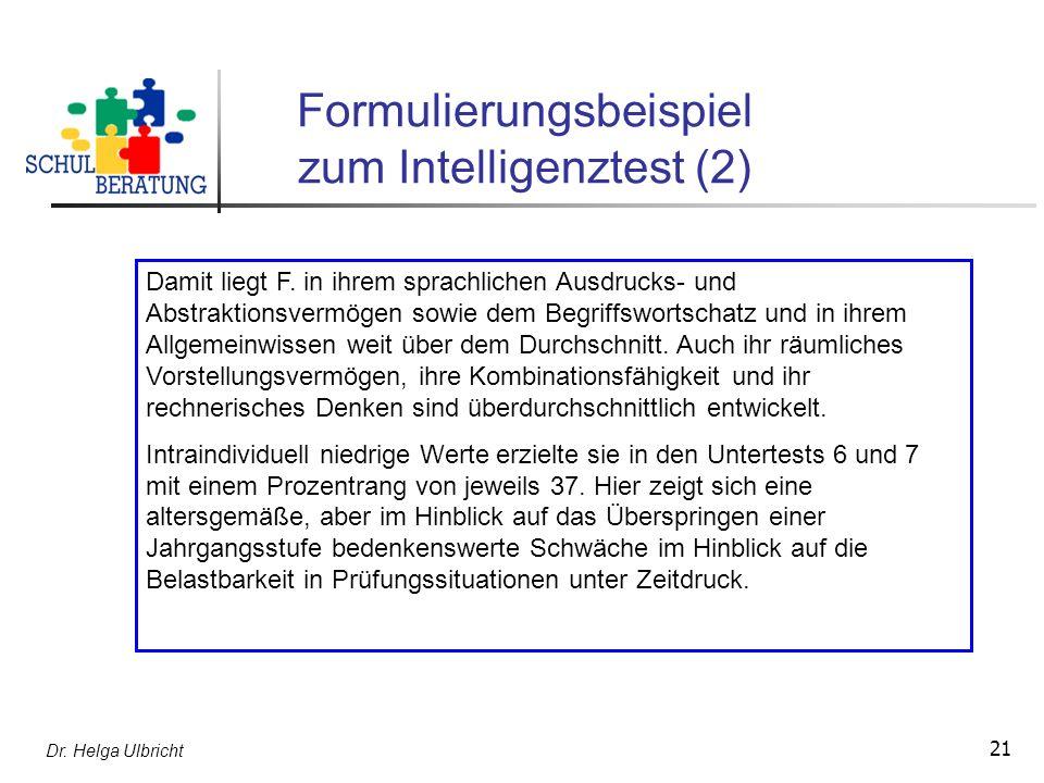 Dr. Helga Ulbricht 21 Formulierungsbeispiel zum Intelligenztest (2) Damit liegt F. in ihrem sprachlichen Ausdrucks- und Abstraktionsvermögen sowie dem