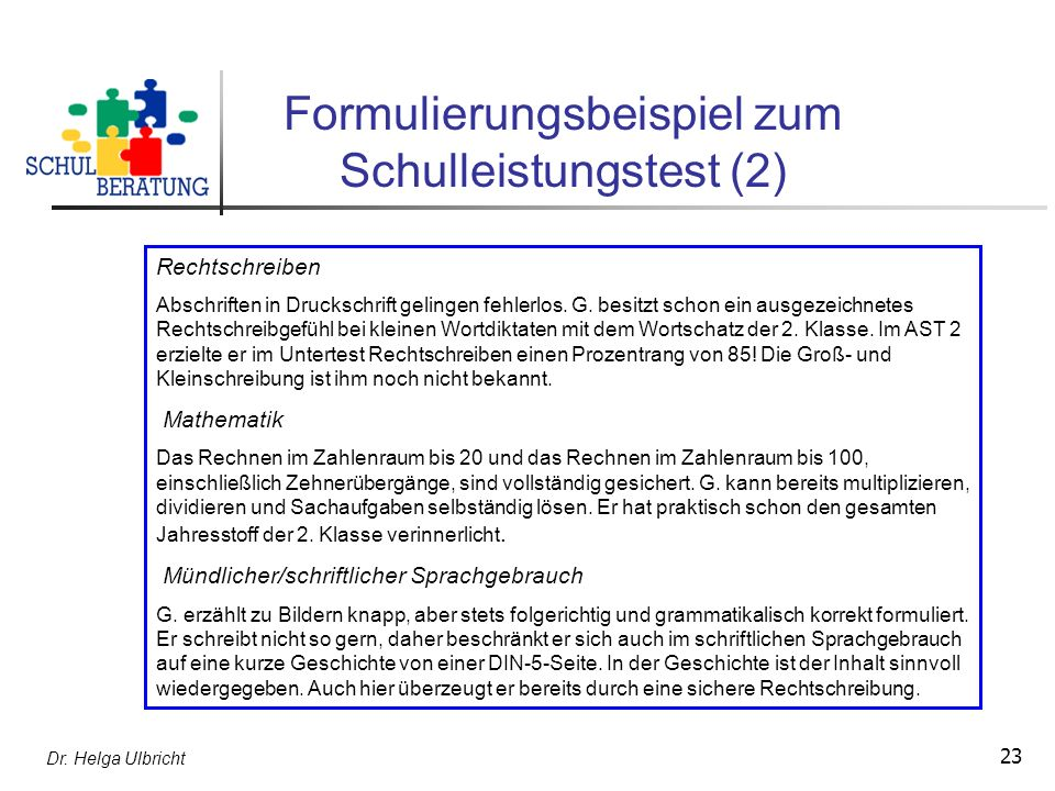 Dr. Helga Ulbricht 23 Formulierungsbeispiel zum Schulleistungstest (2) Rechtschreiben Abschriften in Druckschrift gelingen fehlerlos. G. besitzt schon