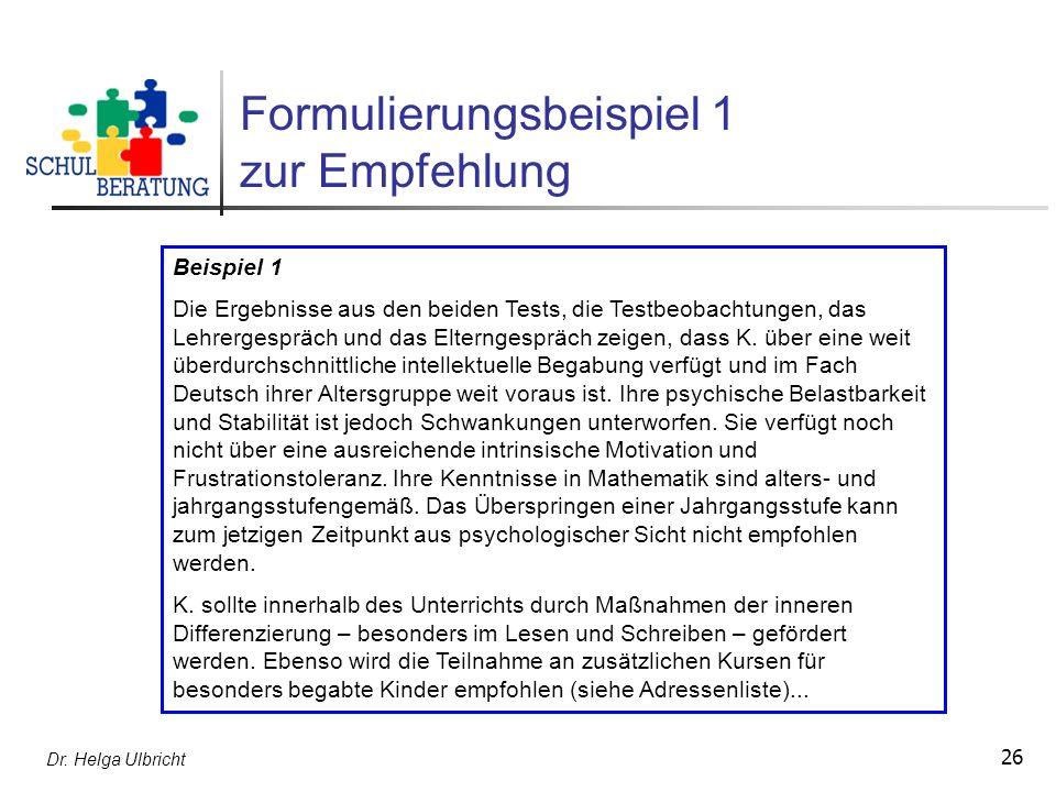 Dr. Helga Ulbricht 26 Formulierungsbeispiel 1 zur Empfehlung Beispiel 1 Die Ergebnisse aus den beiden Tests, die Testbeobachtungen, das Lehrergespräch