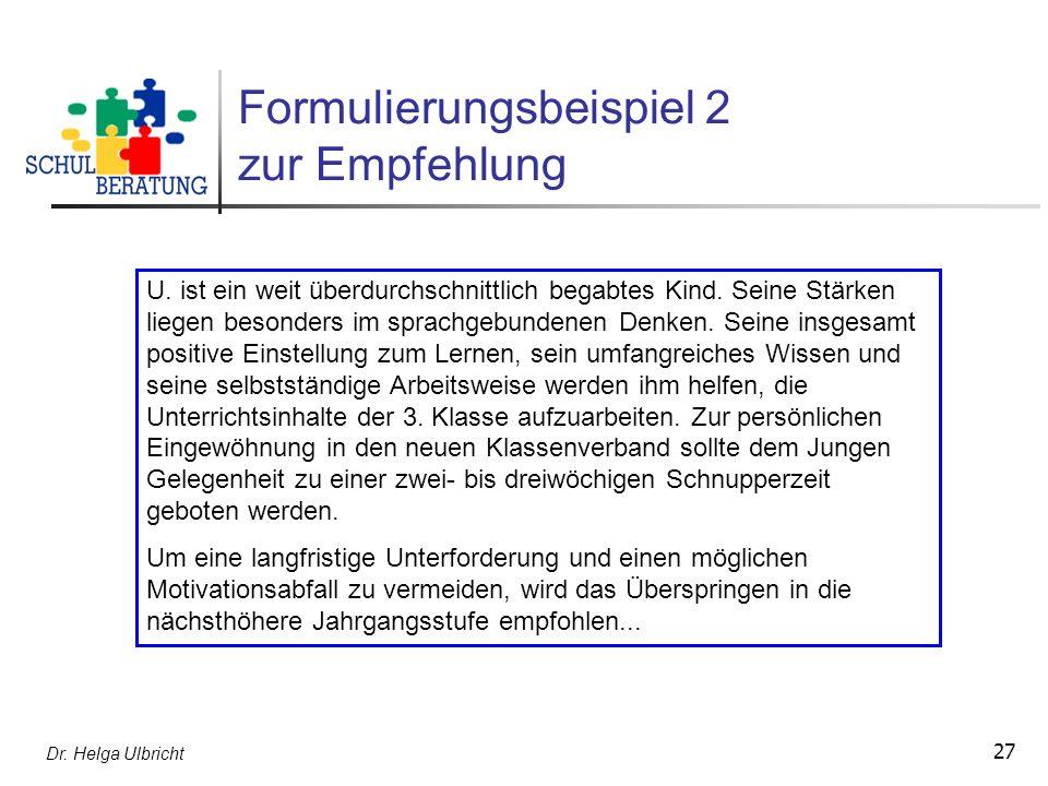 Dr. Helga Ulbricht 27 Formulierungsbeispiel 2 zur Empfehlung U. ist ein weit überdurchschnittlich begabtes Kind. Seine Stärken liegen besonders im spr