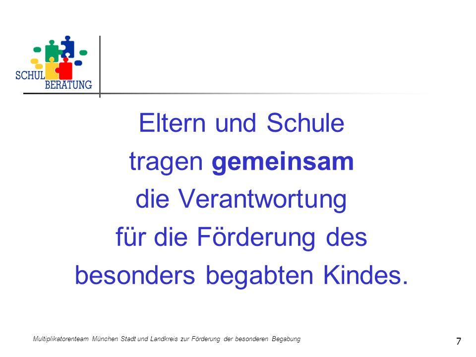 Multiplikatorenteam München Stadt und Landkreis zur Förderung der besonderen Begabung 7 Eltern und Schule tragen gemeinsam die Verantwortung für die F