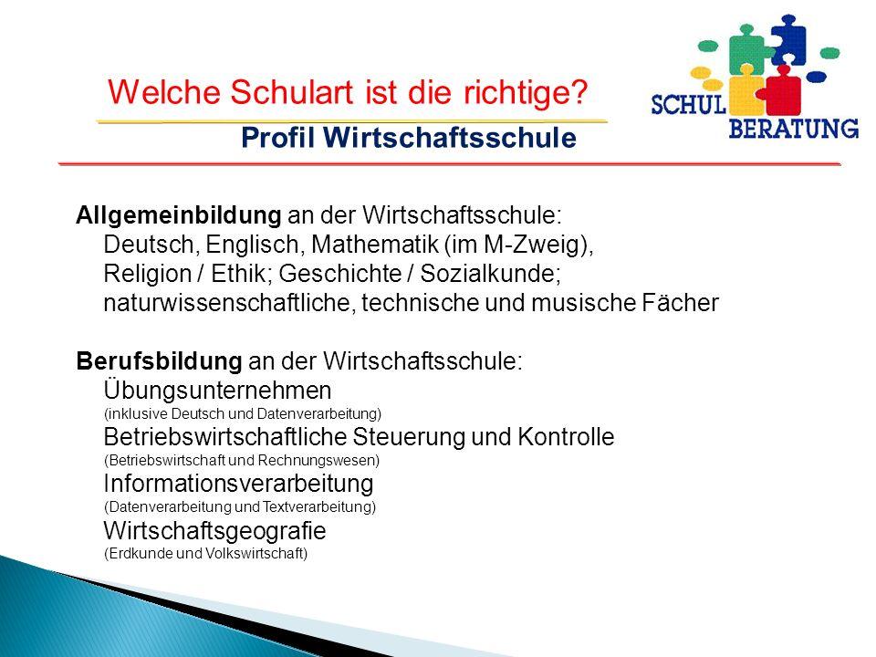 Welche Schulart ist die richtige? Profil Wirtschaftsschule Allgemeinbildung an der Wirtschaftsschule: Deutsch, Englisch, Mathematik (im M-Zweig), Reli