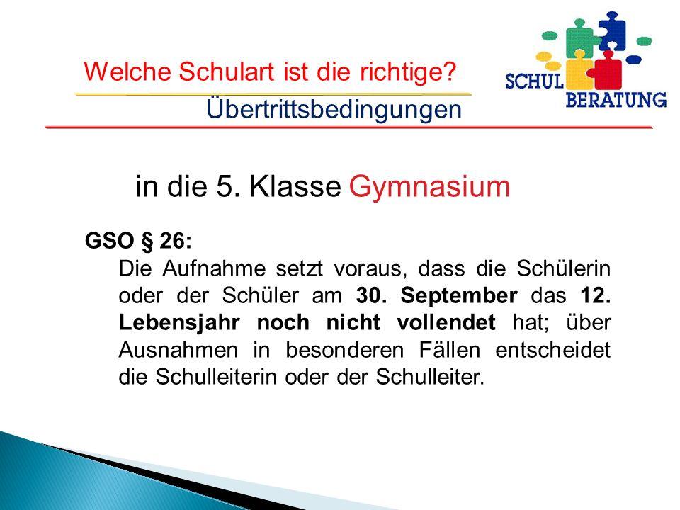 Welche Schulart ist die richtige? in die 5. Klasse Gymnasium GSO § 26: Die Aufnahme setzt voraus, dass die Schülerin oder der Schüler am 30. September