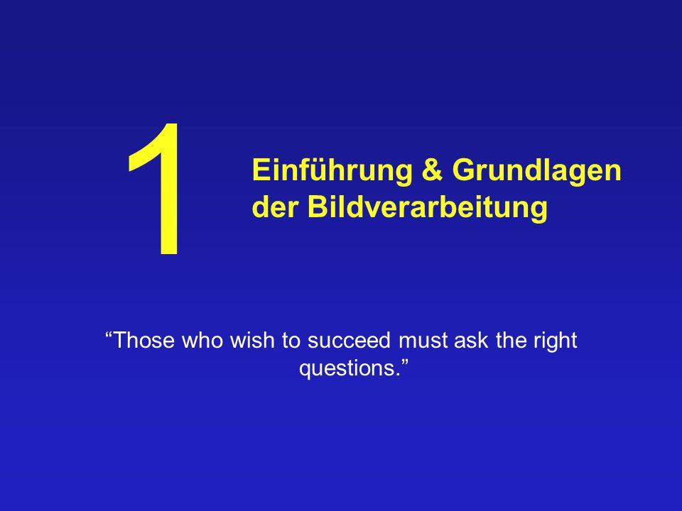 Einführung & Grundlagen der Bildverarbeitung Those who wish to succeed must ask the right questions.