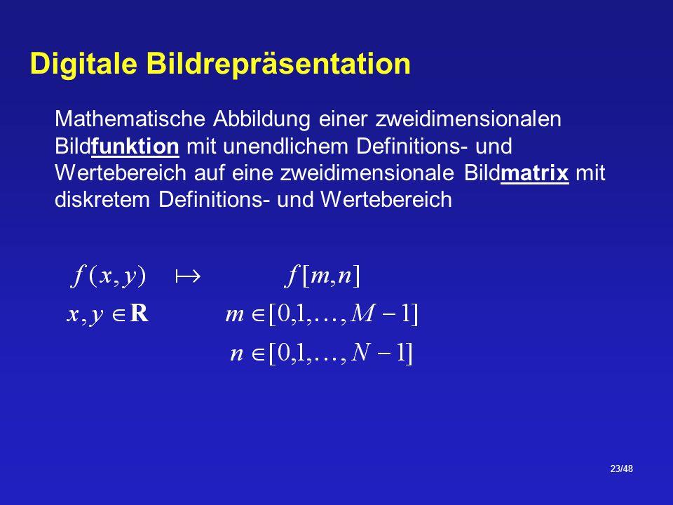 23/48 Digitale Bildrepräsentation Mathematische Abbildung einer zweidimensionalen Bildfunktion mit unendlichem Definitions- und Wertebereich auf eine zweidimensionale Bildmatrix mit diskretem Definitions- und Wertebereich