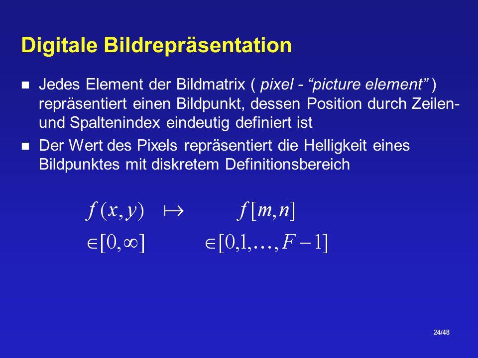 24/48 Digitale Bildrepräsentation Jedes Element der Bildmatrix ( pixel - picture element ) repräsentiert einen Bildpunkt, dessen Position durch Zeilen- und Spaltenindex eindeutig definiert ist Der Wert des Pixels repräsentiert die Helligkeit eines Bildpunktes mit diskretem Definitionsbereich