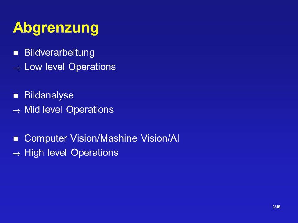 3/48 Abgrenzung Bildverarbeitung Low level Operations Bildanalyse Mid level Operations Computer Vision/Mashine Vision/AI High level Operations