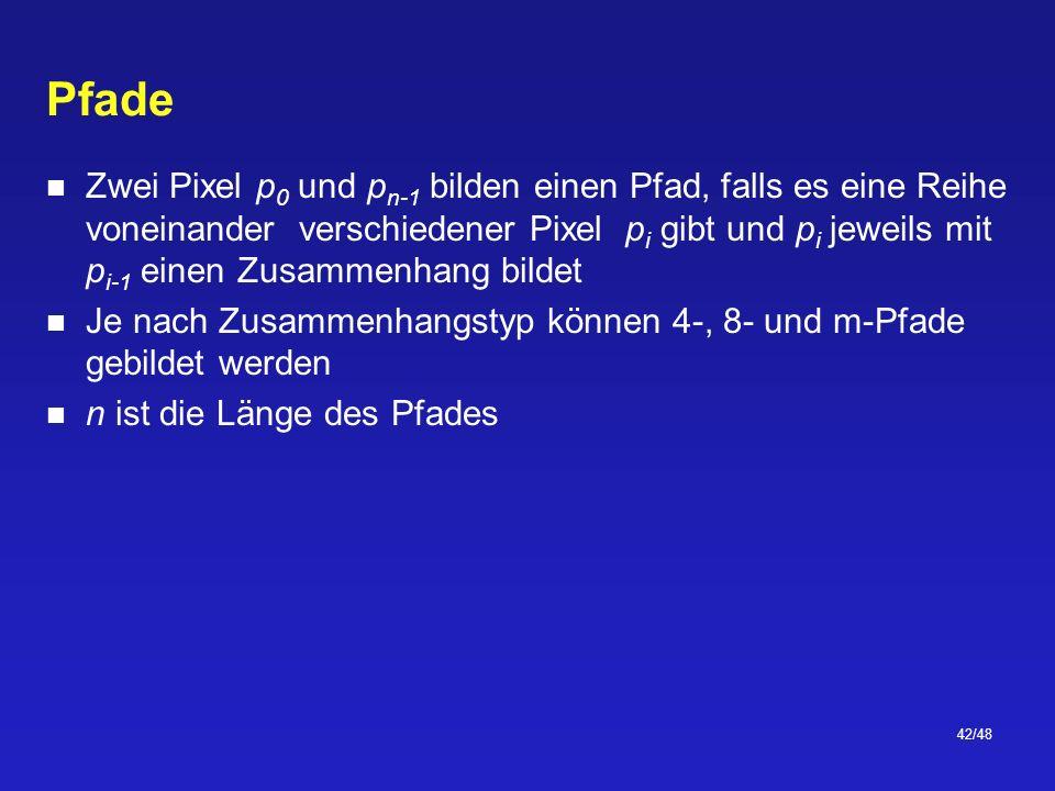 42/48 Pfade Zwei Pixel p 0 und p n-1 bilden einen Pfad, falls es eine Reihe voneinander verschiedener Pixel p i gibt und p i jeweils mit p i-1 einen Zusammenhang bildet Je nach Zusammenhangstyp können 4-, 8- und m-Pfade gebildet werden n ist die Länge des Pfades