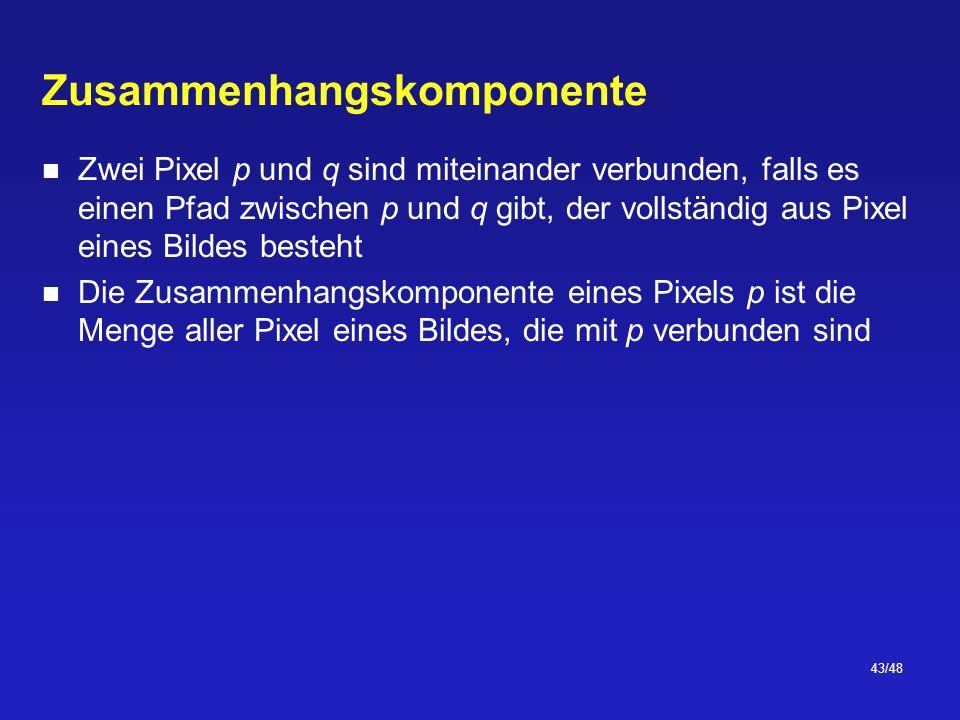 43/48 Zusammenhangskomponente Zwei Pixel p und q sind miteinander verbunden, falls es einen Pfad zwischen p und q gibt, der vollständig aus Pixel eines Bildes besteht Die Zusammenhangskomponente eines Pixels p ist die Menge aller Pixel eines Bildes, die mit p verbunden sind