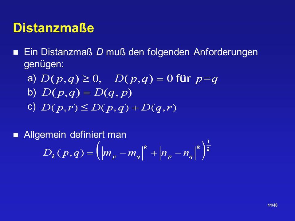 44/48 Distanzmaße Ein Distanzmaß D muß den folgenden Anforderungen genügen: a) b) c) Allgemein definiert man