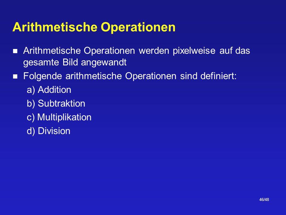 46/48 Arithmetische Operationen Arithmetische Operationen werden pixelweise auf das gesamte Bild angewandt Folgende arithmetische Operationen sind definiert: a) Addition b) Subtraktion c) Multiplikation d) Division