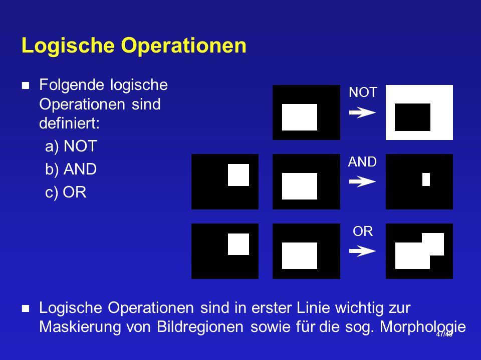 47/48 Logische Operationen Folgende logische Operationen sind definiert: a) NOT b) AND c) OR Logische Operationen sind in erster Linie wichtig zur Maskierung von Bildregionen sowie für die sog.