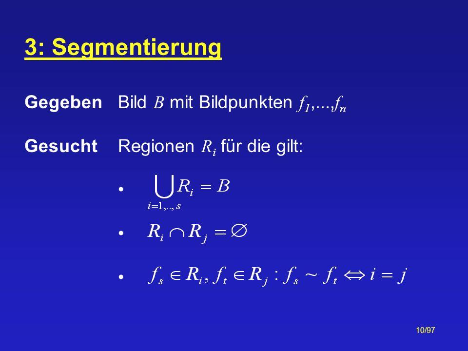 10/97 Gegeben Bild B mit Bildpunkten f 1,..., f n GesuchtRegionen R i für die gilt: 3: Segmentierung