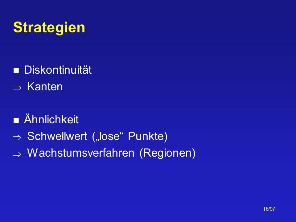 16/97 Strategien Diskontinuität Kanten Ähnlichkeit Schwellwert (lose Punkte) Wachstumsverfahren (Regionen)