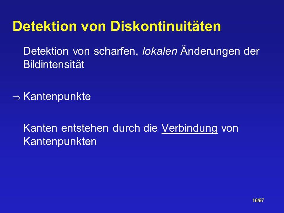 18/97 Detektion von Diskontinuitäten Detektion von scharfen, lokalen Änderungen der Bildintensität Kantenpunkte Kanten entstehen durch die Verbindung
