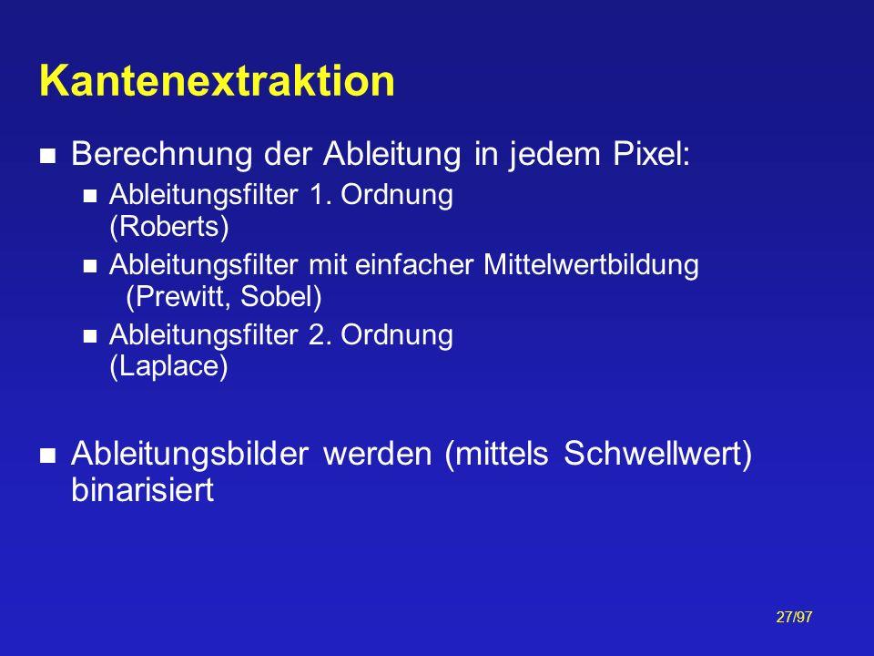 27/97 Kantenextraktion Berechnung der Ableitung in jedem Pixel: Ableitungsfilter 1. Ordnung (Roberts) Ableitungsfilter mit einfacher Mittelwertbildung