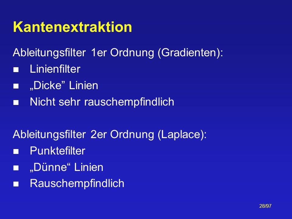 28/97 Kantenextraktion Ableitungsfilter 1er Ordnung (Gradienten): Linienfilter Dicke Linien Nicht sehr rauschempfindlich Ableitungsfilter 2er Ordnung