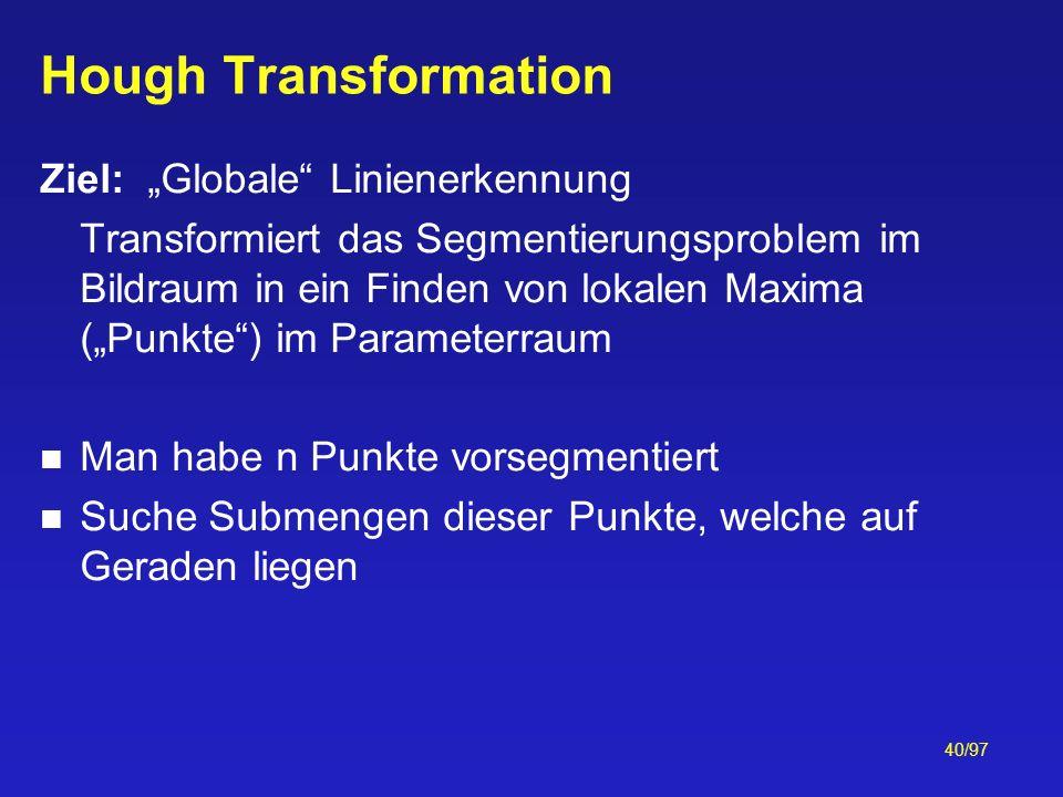 40/97 Hough Transformation Ziel: Globale Linienerkennung Transformiert das Segmentierungsproblem im Bildraum in ein Finden von lokalen Maxima (Punkte)