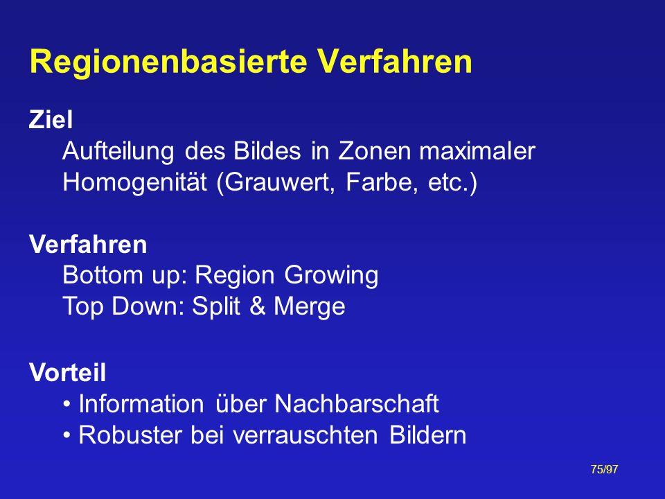 75/97 Regionenbasierte Verfahren Ziel Aufteilung des Bildes in Zonen maximaler Homogenität (Grauwert, Farbe, etc.) Verfahren Bottom up: Region Growing