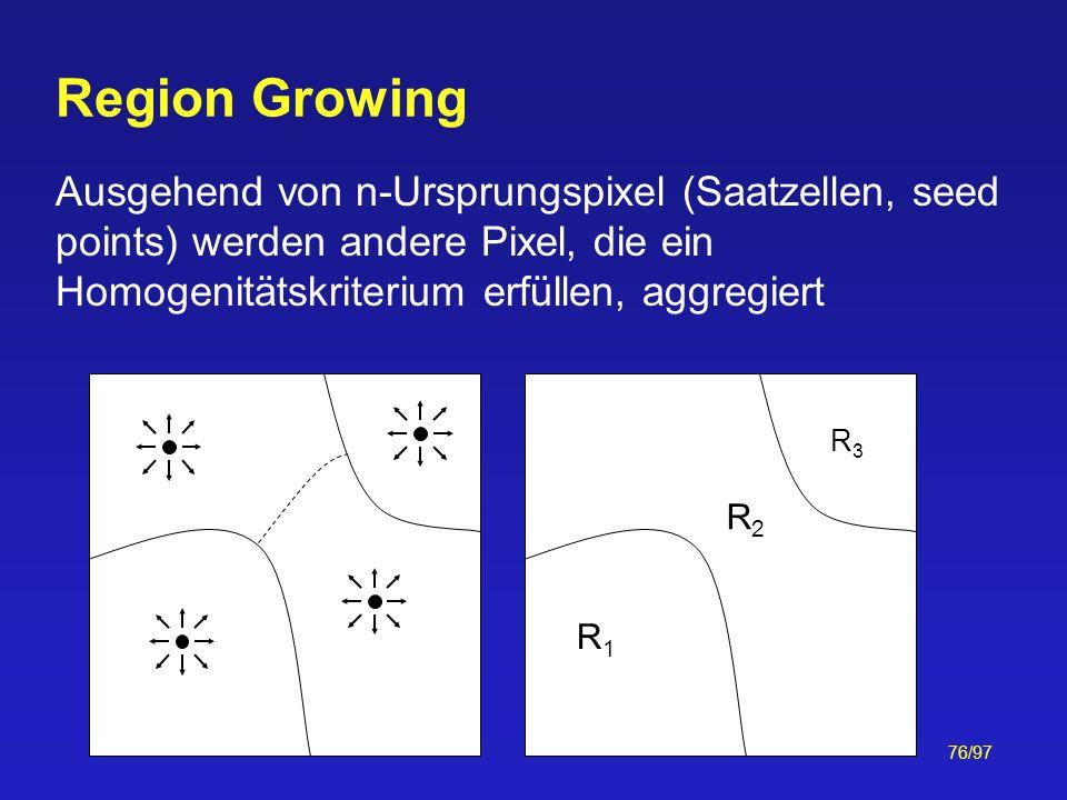 76/97 Ausgehend von n-Ursprungspixel (Saatzellen, seed points) werden andere Pixel, die ein Homogenitätskriterium erfüllen, aggregiert Region Growing