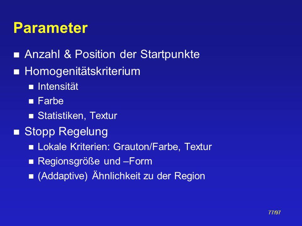 77/97 Parameter Anzahl & Position der Startpunkte Homogenitätskriterium Intensität Farbe Statistiken, Textur Stopp Regelung Lokale Kriterien: Grauton/
