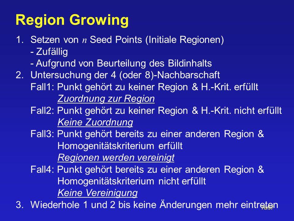 78/97 Region Growing 1.Setzen von n Seed Points (Initiale Regionen) - Zufällig - Aufgrund von Beurteilung des Bildinhalts 2.Untersuchung der 4 (oder 8