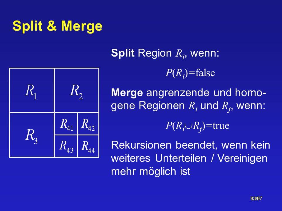83/97 Split & Merge Split Region R i, wenn: P(R i )=false Merge angrenzende und homo- gene Regionen R i und R j, wenn: P(R i R j )=true Rekursionen be